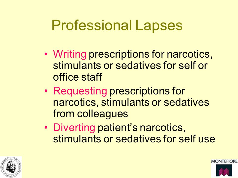 Professional Lapses Writing prescriptions for narcotics, stimulants or sedatives for self or office staff Requesting prescriptions for narcotics, stimulants or sedatives from colleagues Diverting patients narcotics, stimulants or sedatives for self use