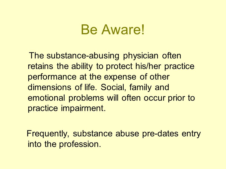 Be Aware! The substance-abusing physician often retains the ability to protect his/her practice performance at the expense of other dimensions of life