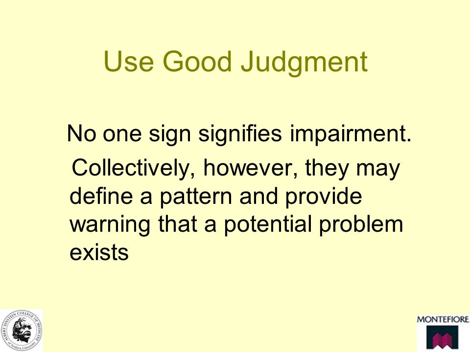 Use Good Judgment No one sign signifies impairment.