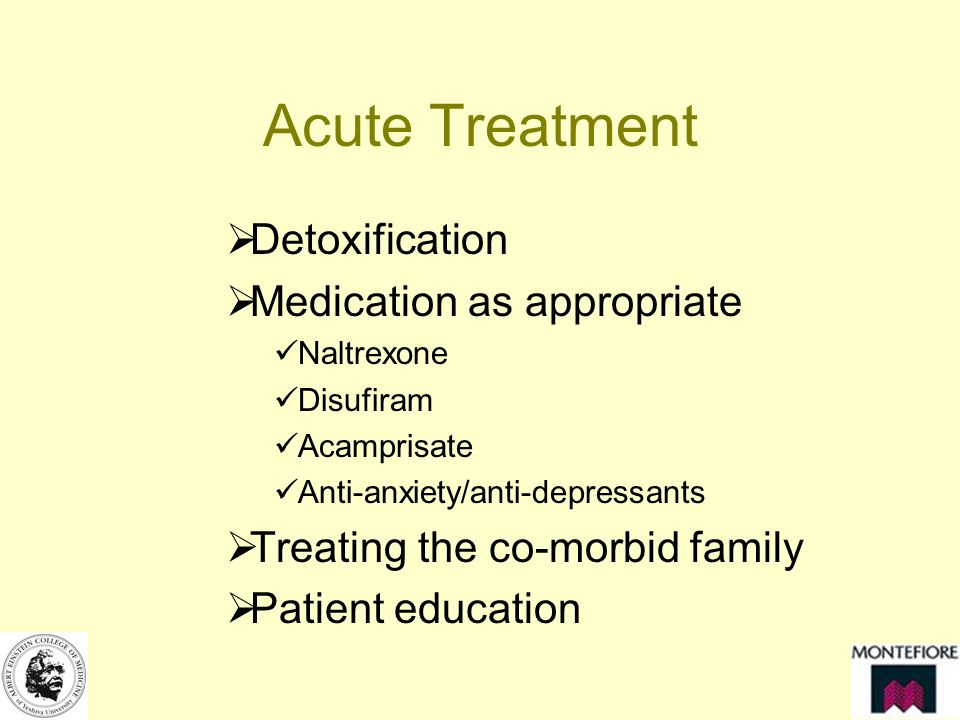 Acute Treatment Detoxification Medication as appropriate Naltrexone Disufiram Acamprisate Anti-anxiety/anti-depressants Treating the co-morbid family Patient education
