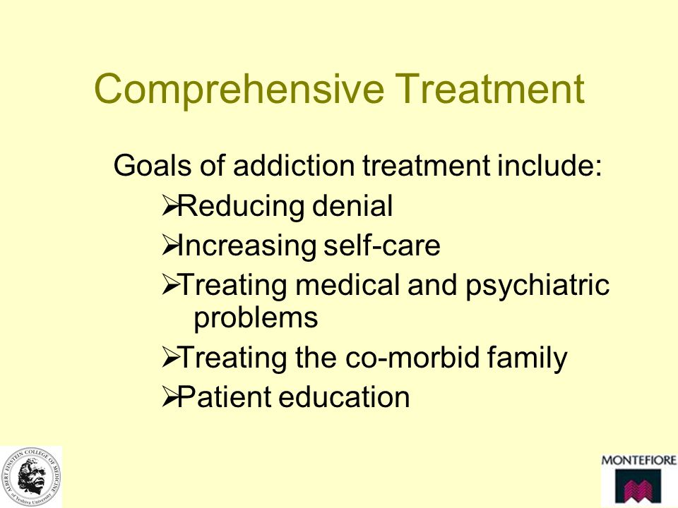 Comprehensive Treatment Goals of addiction treatment include: Reducing denial Increasing self-care Treating medical and psychiatric problems Treating the co-morbid family Patient education