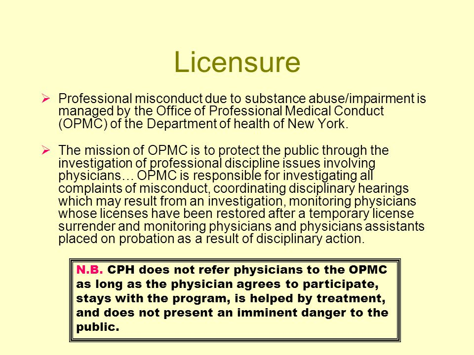 Licensure Professional misconduct due to substance abuse/impairment is managed by the Office of Professional Medical Conduct (OPMC) of the Department of health of New York.