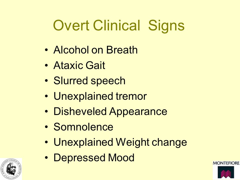 Overt Clinical Signs Alcohol on Breath Ataxic Gait Slurred speech Unexplained tremor Disheveled Appearance Somnolence Unexplained Weight change Depressed Mood