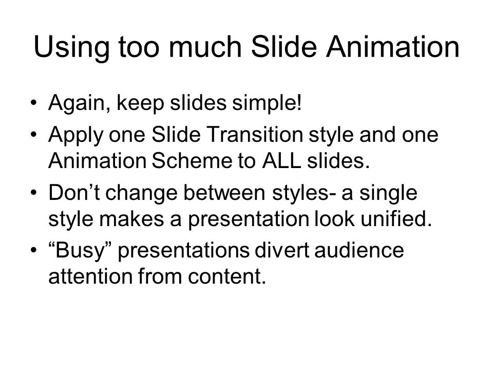 Using too much Slide Animation Again, keep slides simple! Apply one Slide Transition style and one Animation Scheme to ALL slides. Dont change between