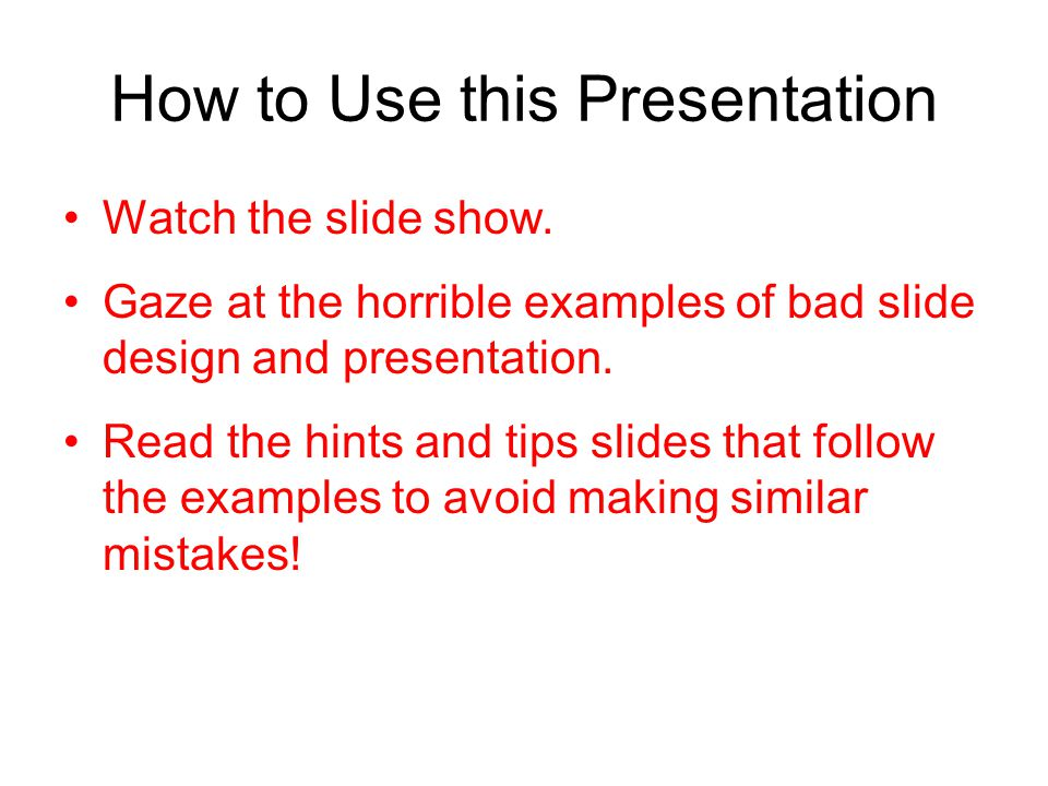 How to Use this Presentation Watch the slide show. Gaze at the horrible examples of bad slide design and presentation. Read the hints and tips slides