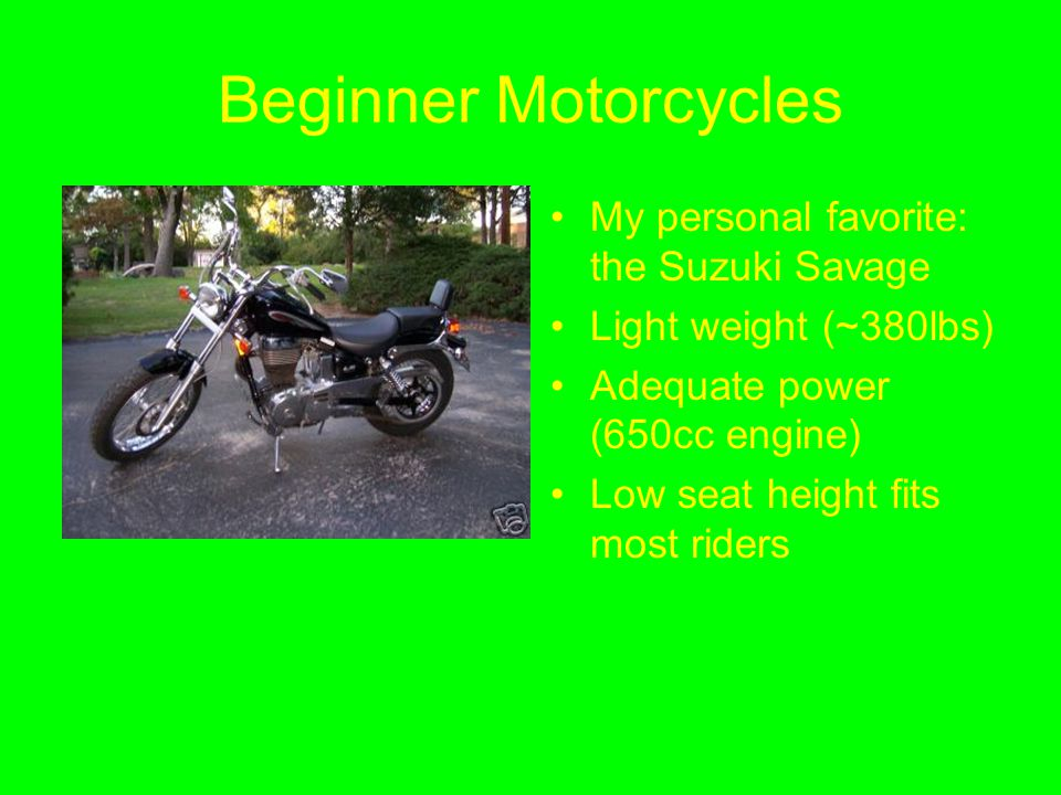 Beginner Motorcycles My personal favorite: the Suzuki Savage Light weight (~380lbs) Adequate power (650cc engine) Low seat height fits most riders