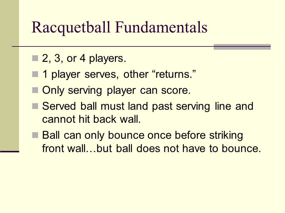 Racquetball Fundamentals 2, 3, or 4 players. 1 player serves, other returns. Only serving player can score. Served ball must land past serving line an