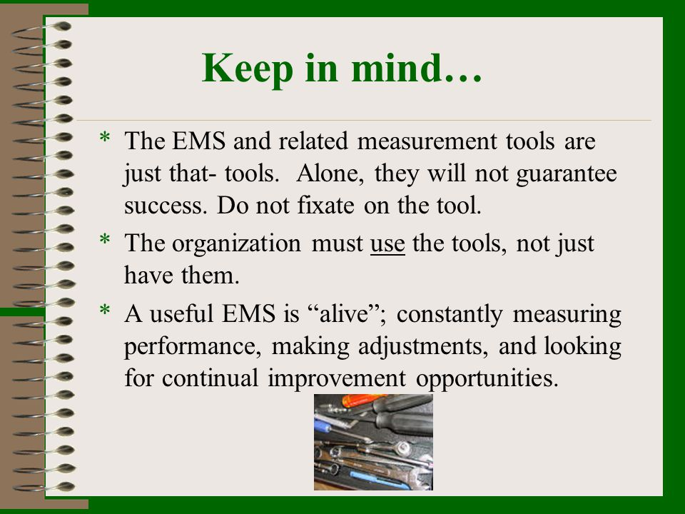 Keep in mind… *The EMS and related measurement tools are just that- tools. Alone, they will not guarantee success. Do not fixate on the tool. *The org