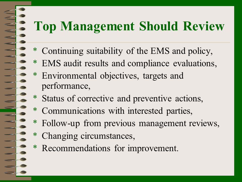 Top Management Should Review *Continuing suitability of the EMS and policy, *EMS audit results and compliance evaluations, *Environmental objectives,