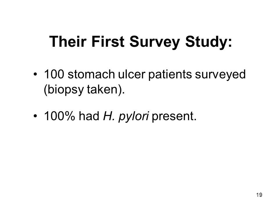 19 Their First Survey Study: 100 stomach ulcer patients surveyed (biopsy taken). 100% had H. pylori present.