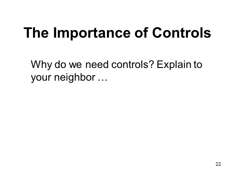 22 The Importance of Controls Why do we need controls? Explain to your neighbor …