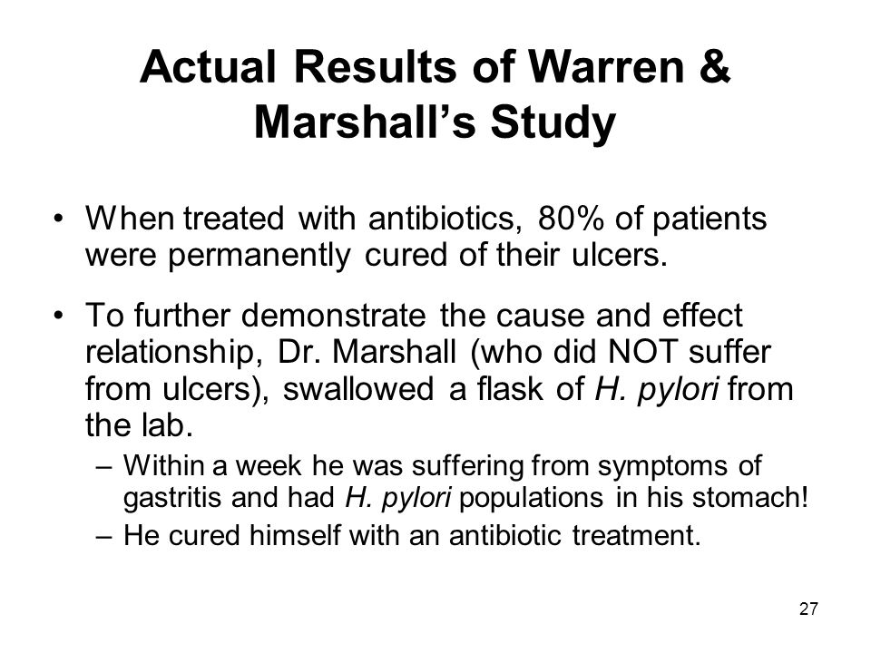 27 Actual Results of Warren & Marshalls Study When treated with antibiotics, 80% of patients were permanently cured of their ulcers. To further demons