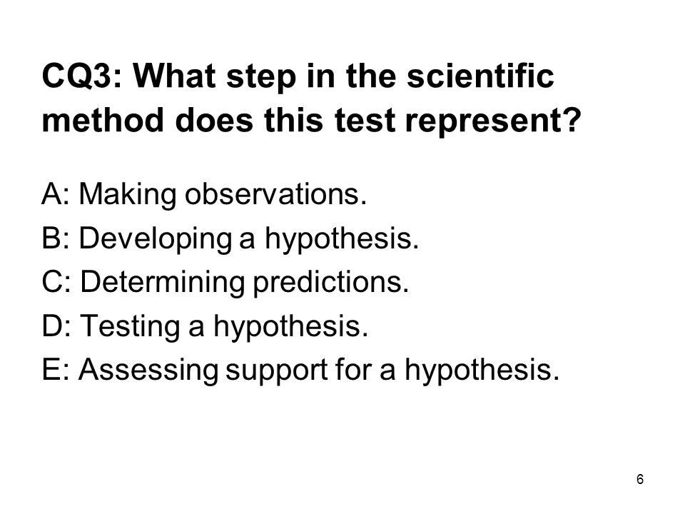6 CQ3: What step in the scientific method does this test represent? A: Making observations. B: Developing a hypothesis. C: Determining predictions. D: