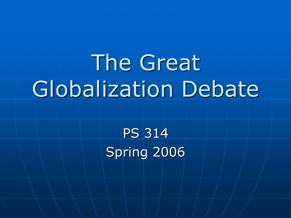 The Great Globalization Debate PS 314 Spring 2006