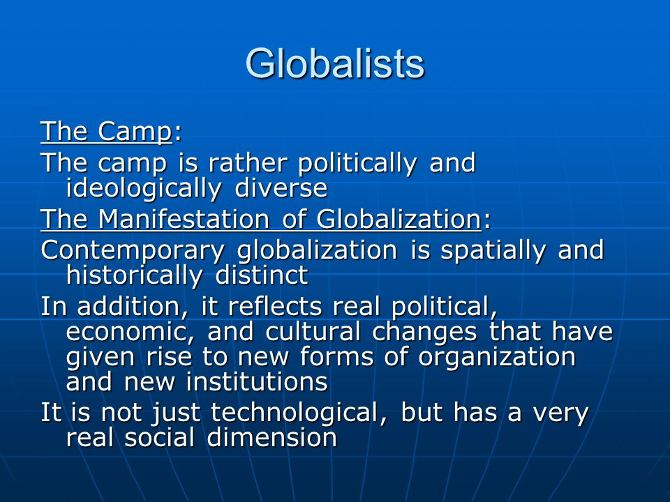 Globalists The Camp: The camp is rather politically and ideologically diverse The Manifestation of Globalization: Contemporary globalization is spatially and historically distinct In addition, it reflects real political, economic, and cultural changes that have given rise to new forms of organization and new institutions It is not just technological, but has a very real social dimension