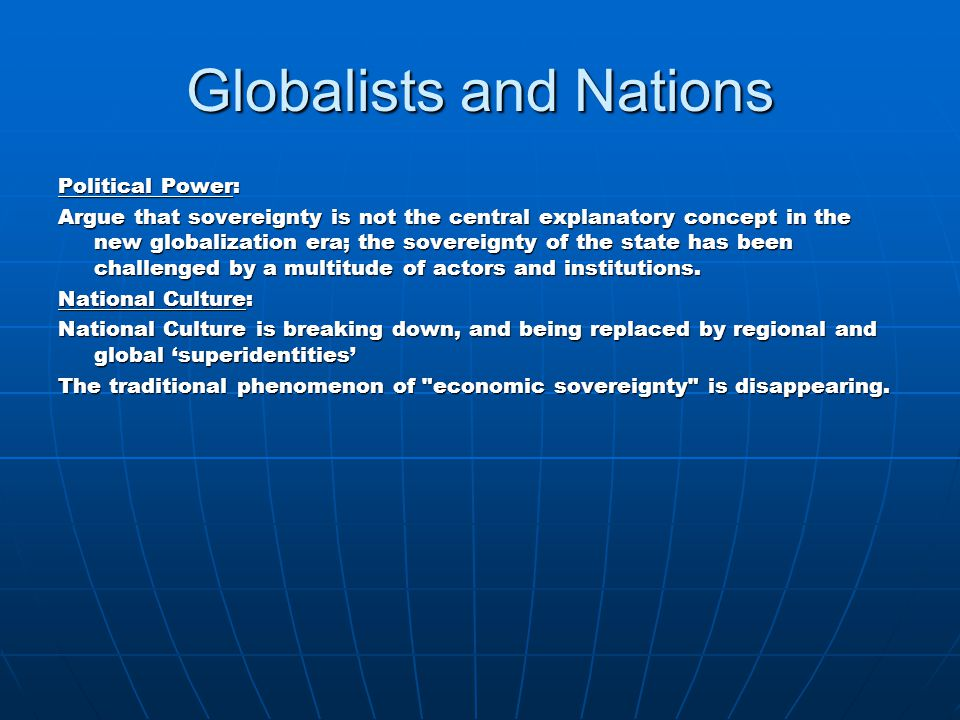 Globalists and Nations Political Power: Argue that sovereignty is not the central explanatory concept in the new globalization era; the sovereignty of the state has been challenged by a multitude of actors and institutions.