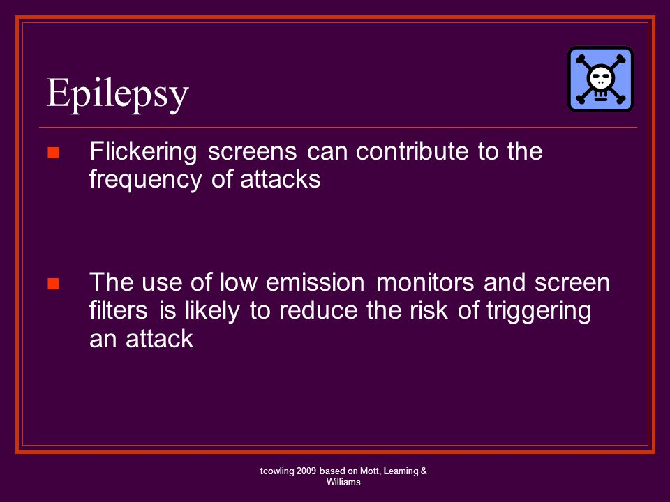 Epilepsy Flickering screens can contribute to the frequency of attacks The use of low emission monitors and screen filters is likely to reduce the risk of triggering an attack tcowling 2009 based on Mott, Leaming & Williams