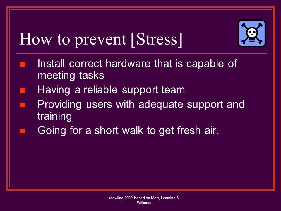How to prevent [Stress] Install correct hardware that is capable of meeting tasks Having a reliable support team Providing users with adequate support