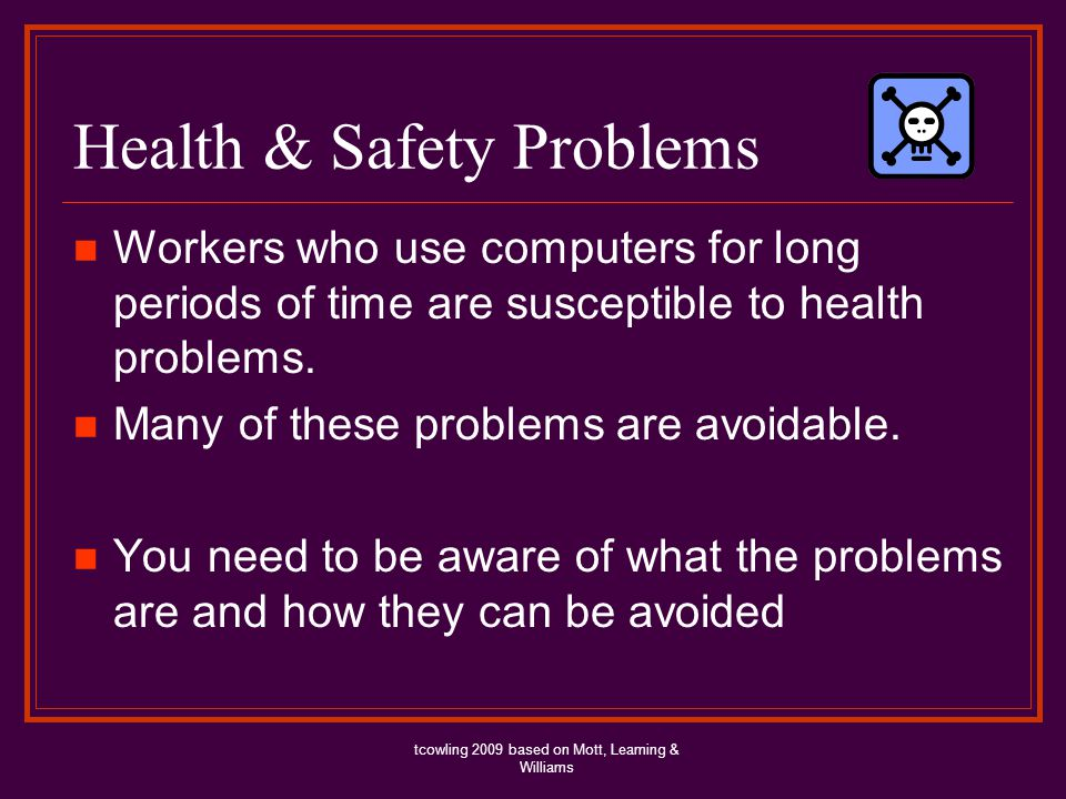Health & Safety Problems Workers who use computers for long periods of time are susceptible to health problems. Many of these problems are avoidable.