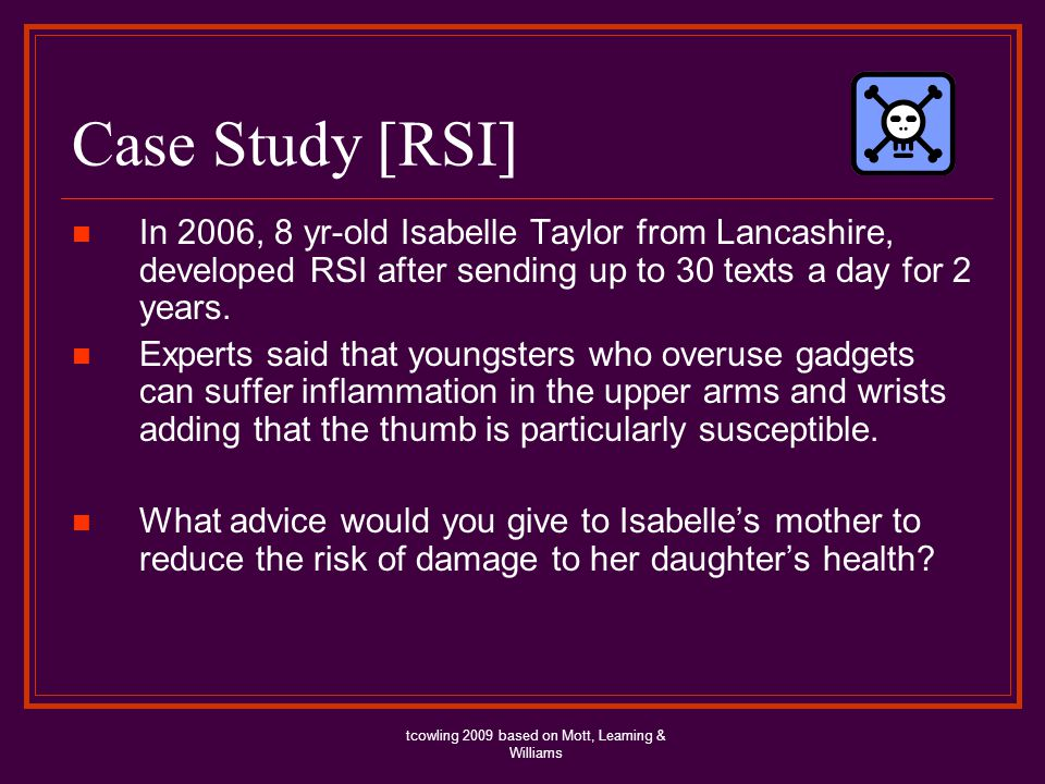Case Study [RSI] In 2006, 8 yr-old Isabelle Taylor from Lancashire, developed RSI after sending up to 30 texts a day for 2 years. Experts said that yo