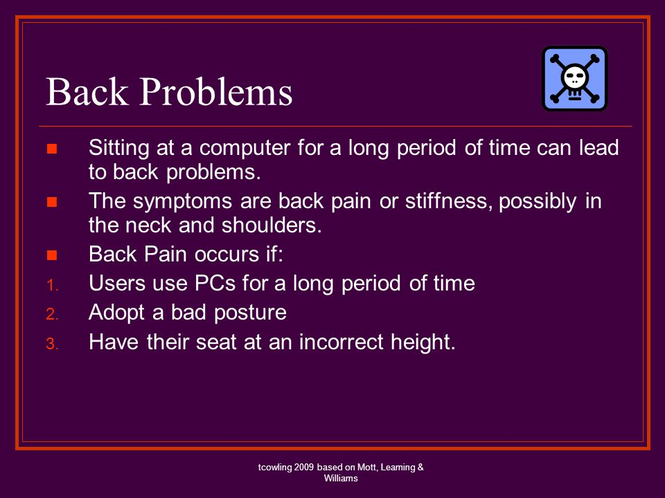 Back Problems Sitting at a computer for a long period of time can lead to back problems.