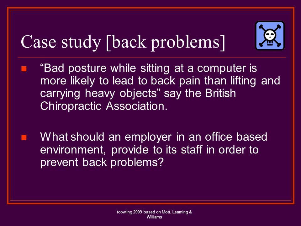 Case study [back problems] Bad posture while sitting at a computer is more likely to lead to back pain than lifting and carrying heavy objects say the British Chiropractic Association.