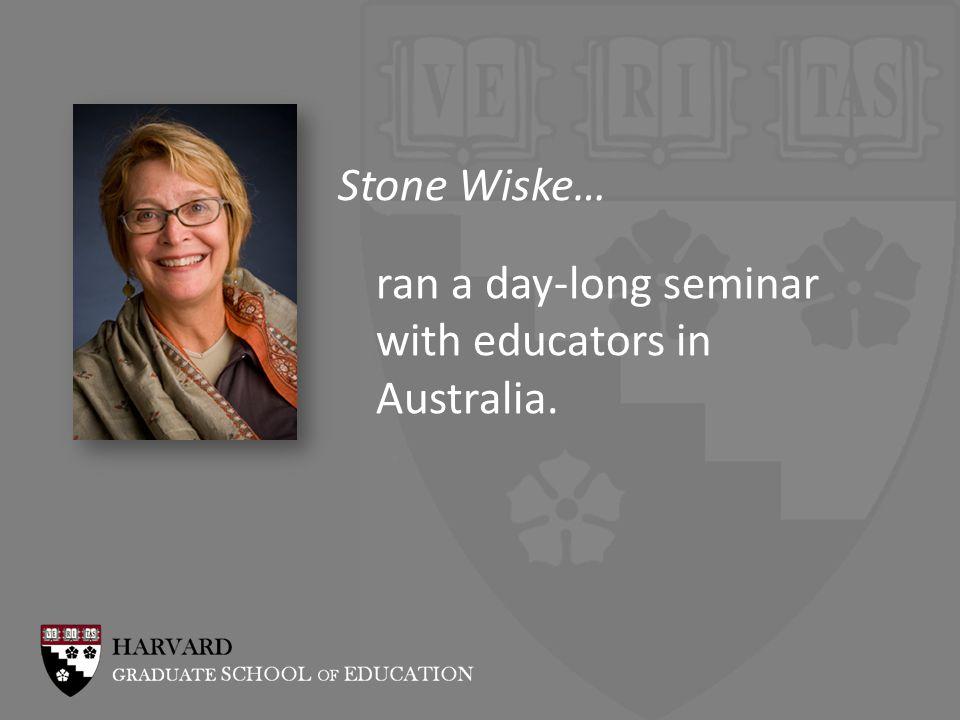 Stone Wiske… ran a day-long seminar with educators in Australia.