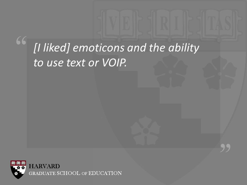 [I liked] emoticons and the ability to use text or VOIP.