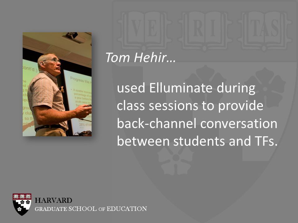 Tom Hehir… used Elluminate during class sessions to provide back-channel conversation between students and TFs.