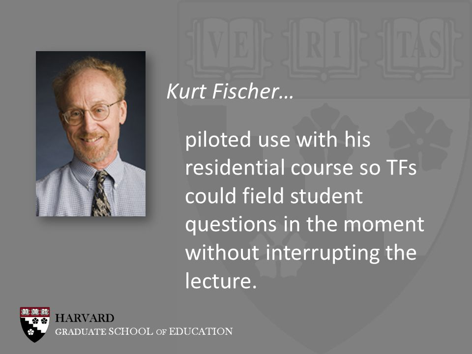 Kurt Fischer… piloted use with his residential course so TFs could field student questions in the moment without interrupting the lecture.