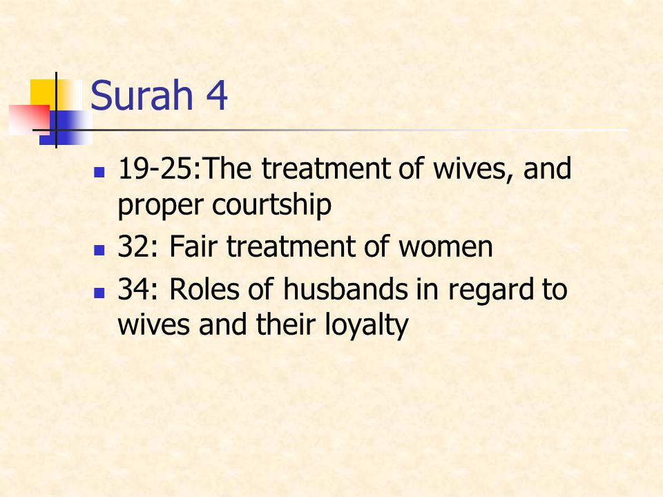 Surah 4 19-25:The treatment of wives, and proper courtship 32: Fair treatment of women 34: Roles of husbands in regard to wives and their loyalty