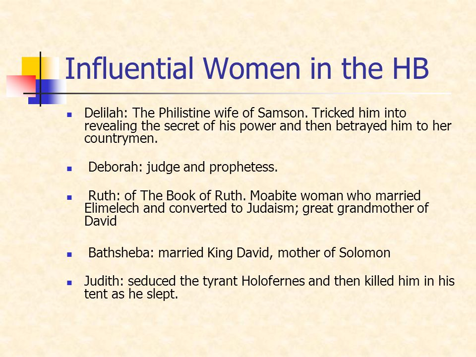 Influential Women in the HB Delilah: The Philistine wife of Samson. Tricked him into revealing the secret of his power and then betrayed him to her co