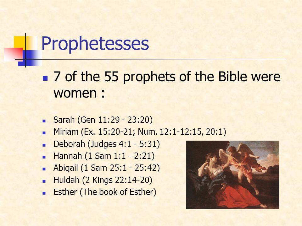 Prophetesses 7 of the 55 prophets of the Bible were women : Sarah (Gen 11:29 - 23:20) Miriam (Ex. 15:20-21; Num. 12:1-12:15, 20:1) Deborah (Judges 4:1