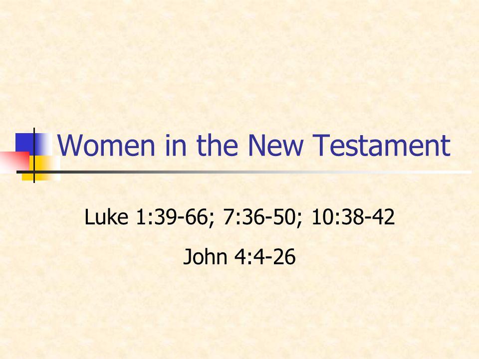 Women in the New Testament Luke 1:39-66; 7:36-50; 10:38-42 John 4:4-26