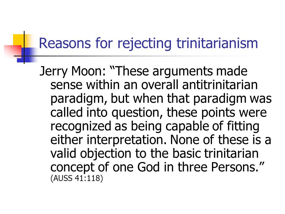 Reasons for rejecting trinitarianism Jerry Moon: These arguments made sense within an overall antitrinitarian paradigm, but when that paradigm was called into question, these points were recognized as being capable of fitting either interpretation.