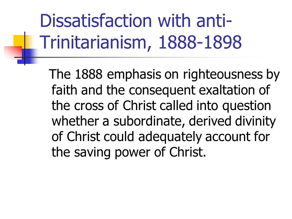 Dissatisfaction with anti- Trinitarianism, 1888-1898 The 1888 emphasis on righteousness by faith and the consequent exaltation of the cross of Christ called into question whether a subordinate, derived divinity of Christ could adequately account for the saving power of Christ.