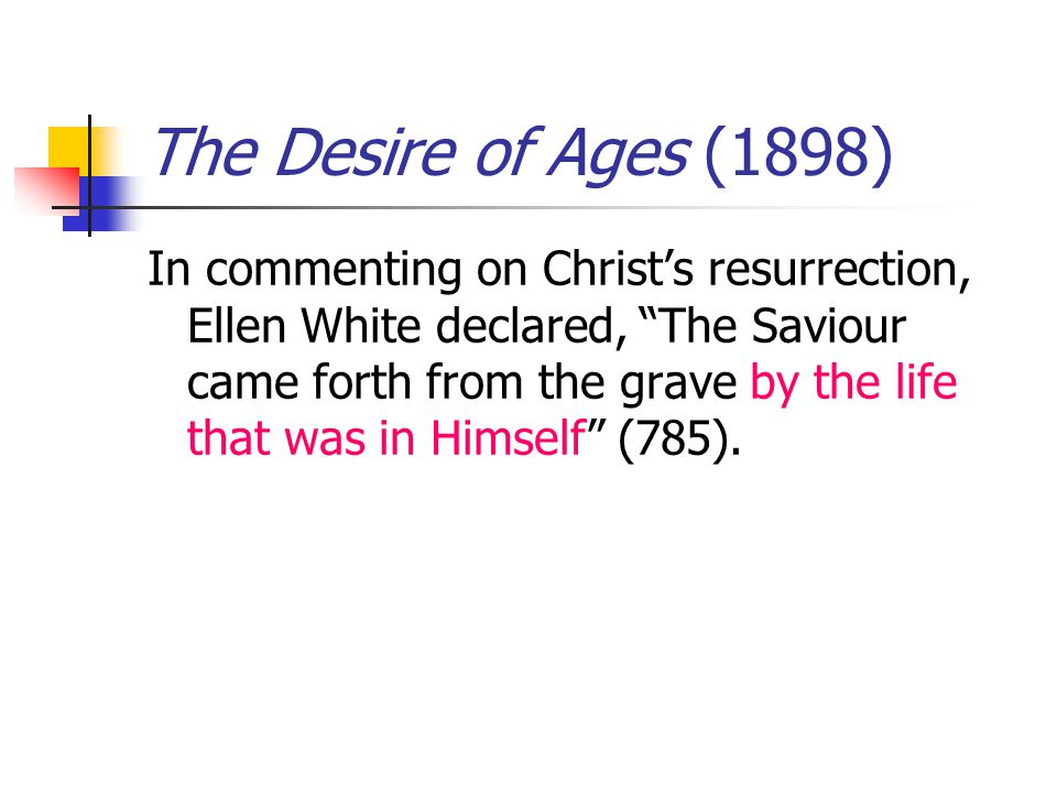The Desire of Ages (1898) In commenting on Christs resurrection, Ellen White declared, The Saviour came forth from the grave by the life that was in Himself (785).