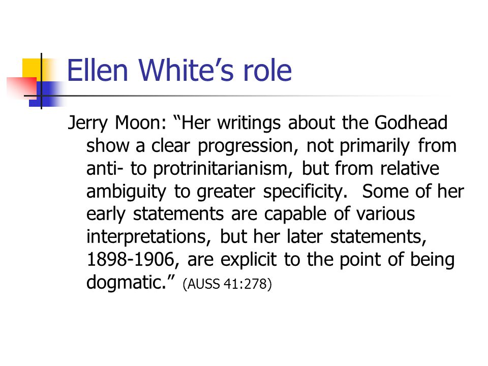 Ellen Whites role Jerry Moon: Her writings about the Godhead show a clear progression, not primarily from anti- to protrinitarianism, but from relative ambiguity to greater specificity.