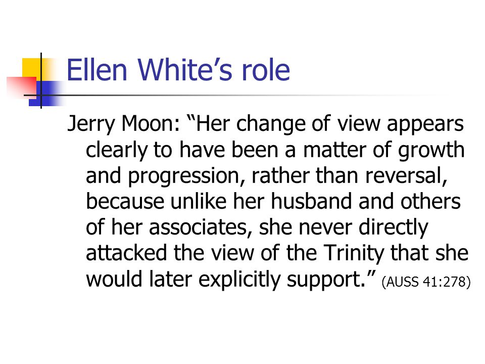 Ellen Whites role Jerry Moon: Her change of view appears clearly to have been a matter of growth and progression, rather than reversal, because unlike her husband and others of her associates, she never directly attacked the view of the Trinity that she would later explicitly support.