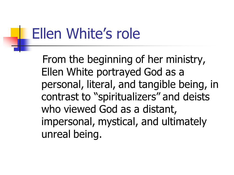 Ellen Whites role From the beginning of her ministry, Ellen White portrayed God as a personal, literal, and tangible being, in contrast to spiritualizers and deists who viewed God as a distant, impersonal, mystical, and ultimately unreal being.