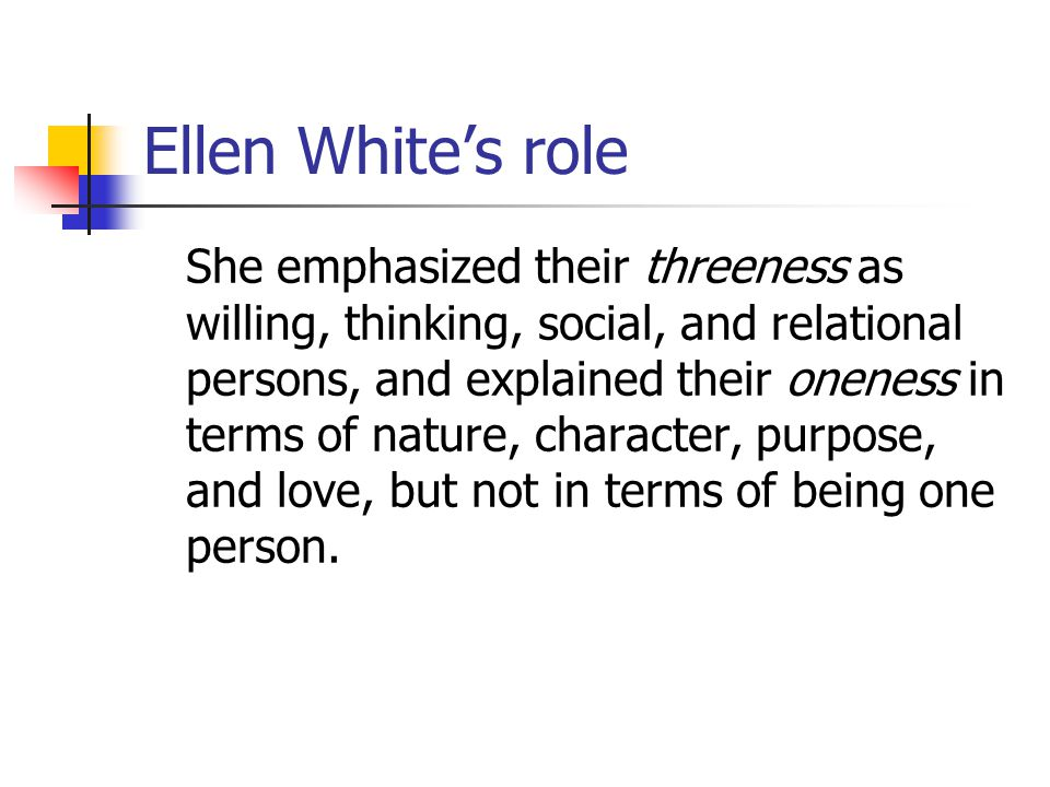 Ellen Whites role She emphasized their threeness as willing, thinking, social, and relational persons, and explained their oneness in terms of nature, character, purpose, and love, but not in terms of being one person.