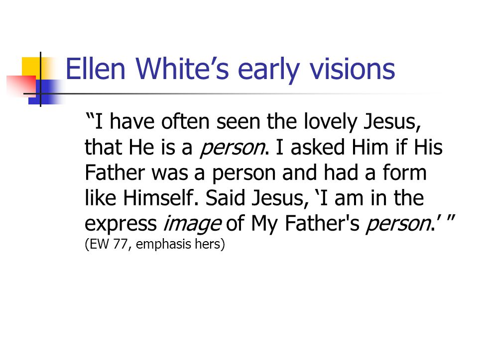 Ellen Whites early visions I have often seen the lovely Jesus, that He is a person.