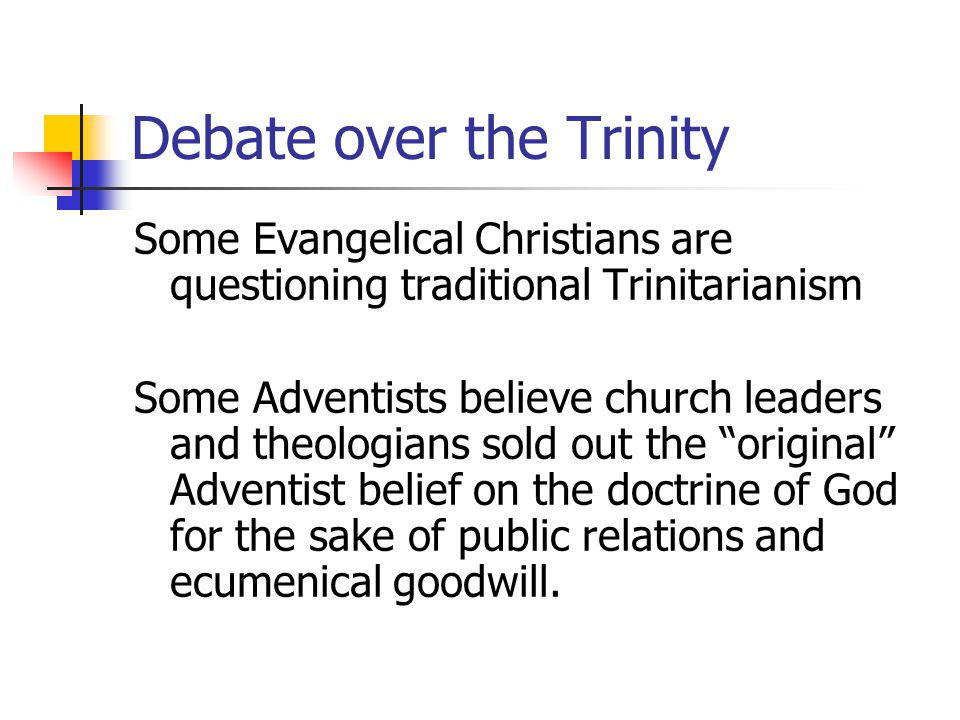 Debate over the Trinity Some Evangelical Christians are questioning traditional Trinitarianism Some Adventists believe church leaders and theologians sold out the original Adventist belief on the doctrine of God for the sake of public relations and ecumenical goodwill.