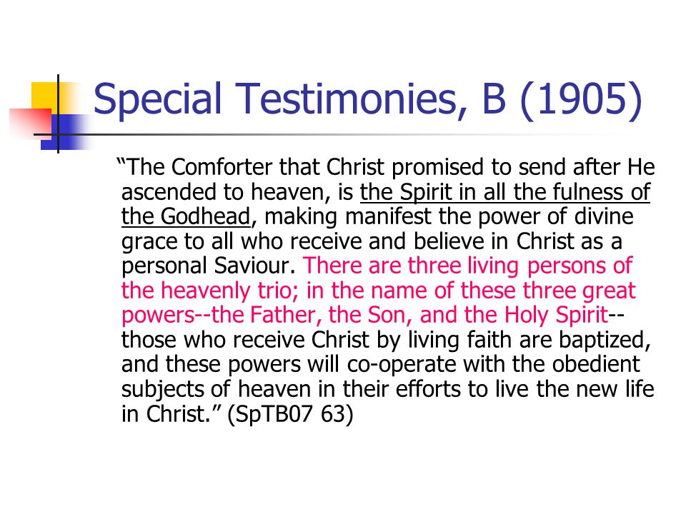 Special Testimonies, B (1905) The Comforter that Christ promised to send after He ascended to heaven, is the Spirit in all the fulness of the Godhead, making manifest the power of divine grace to all who receive and believe in Christ as a personal Saviour.