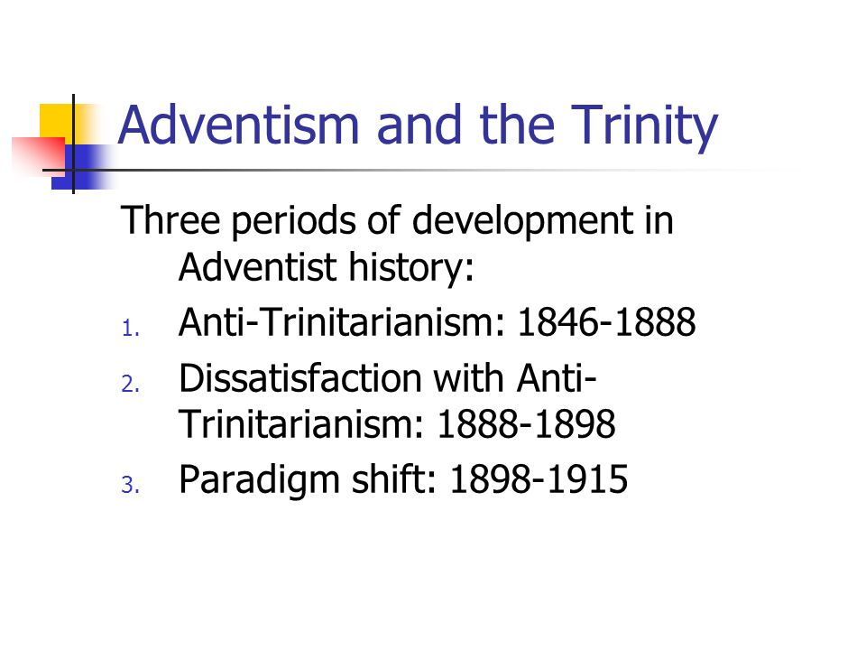 Adventism and the Trinity Three periods of development in Adventist history: 1.