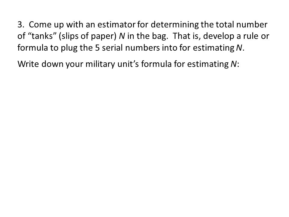 3. Come up with an estimator for determining the total number of tanks (slips of paper) N in the bag. That is, develop a rule or formula to plug the 5