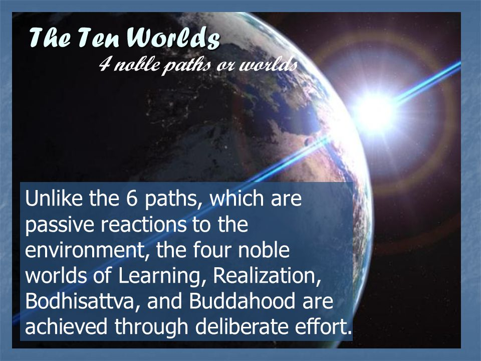 Unlike the 6 paths, which are passive reactions to the environment, the four noble worlds of Learning, Realization, Bodhisattva, and Buddahood are ach