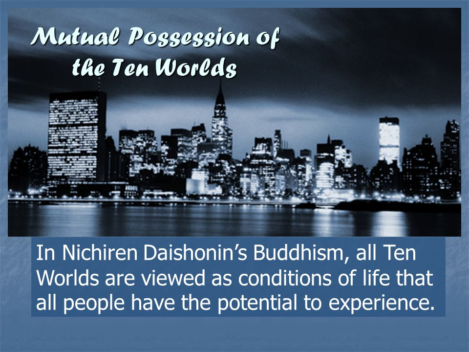 Mutual Possession of the Ten Worlds In Nichiren Daishonins Buddhism, all Ten Worlds are viewed as conditions of life that all people have the potentia