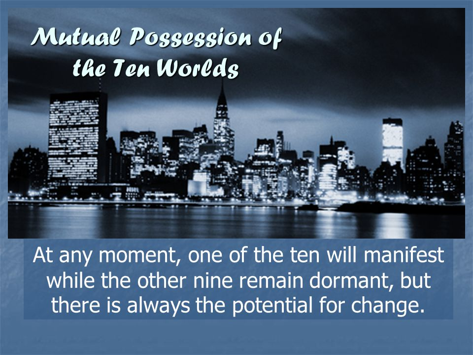 Mutual Possession of the Ten Worlds At any moment, one of the ten will manifest while the other nine remain dormant, but there is always the potential