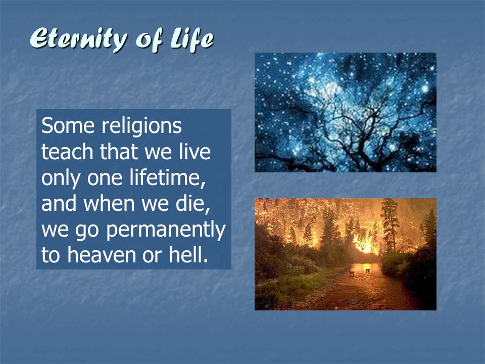 Eternity of Life Some religions teach that we live only one lifetime, and when we die, we go permanently to heaven or hell.